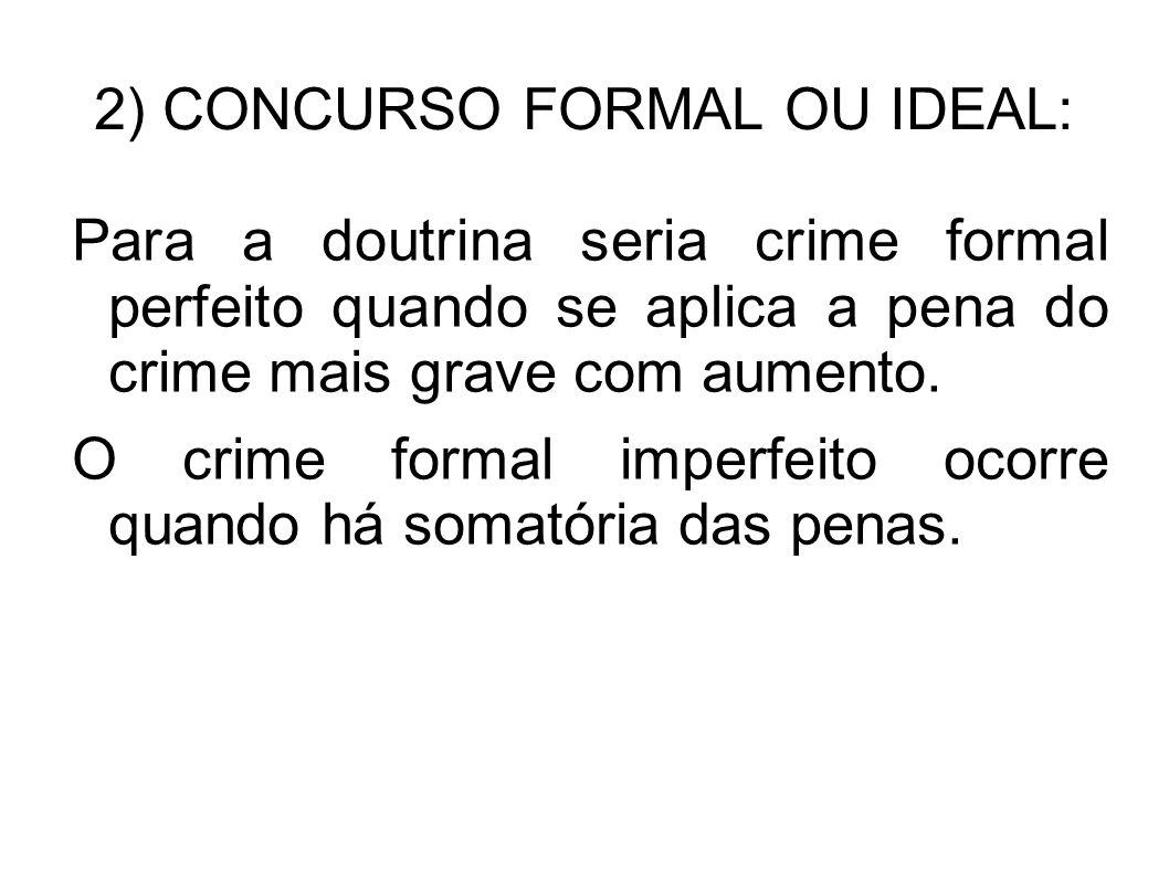 2) CONCURSO FORMAL OU IDEAL: Para a doutrina seria crime formal perfeito quando se aplica a pena do crime mais grave com aumento. O crime formal imper