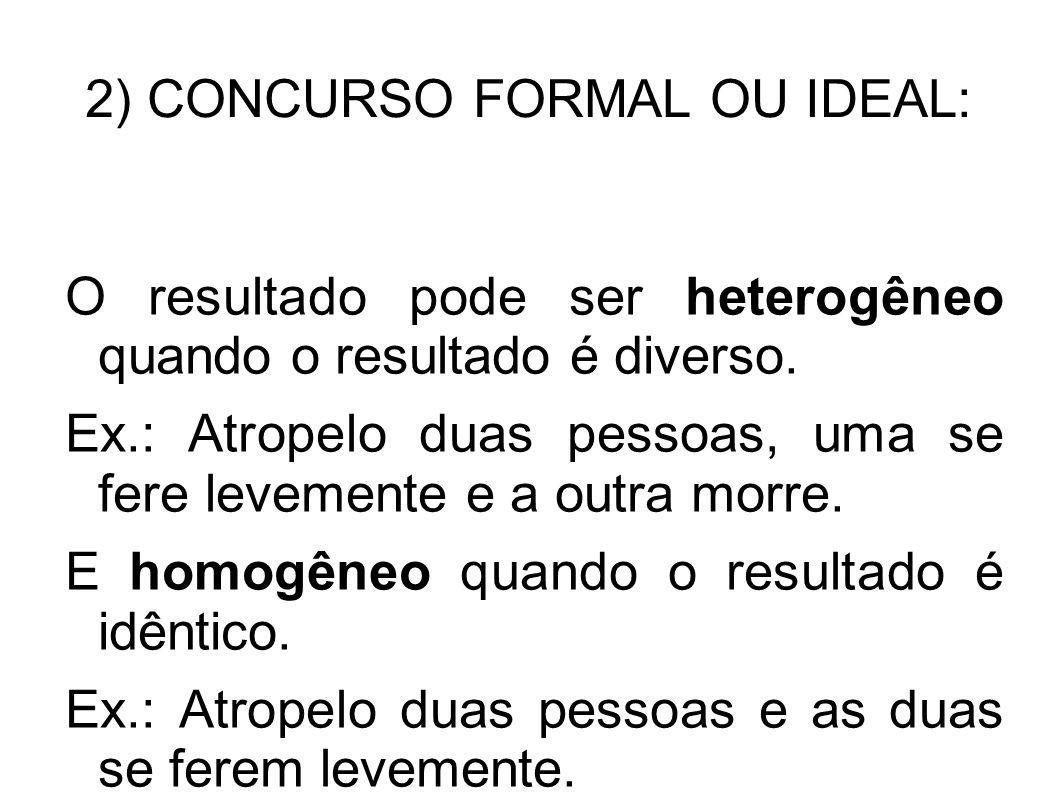 2) CONCURSO FORMAL OU IDEAL: O resultado pode ser heterogêneo quando o resultado é diverso. Ex.: Atropelo duas pessoas, uma se fere levemente e a outr