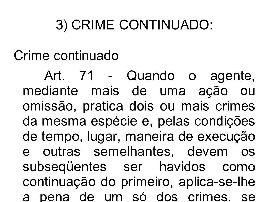 3) CRIME CONTINUADO: Crime continuado Art. 71 - Quando o agente, mediante mais de uma ação ou omissão, pratica dois ou mais crimes da mesma espécie e,