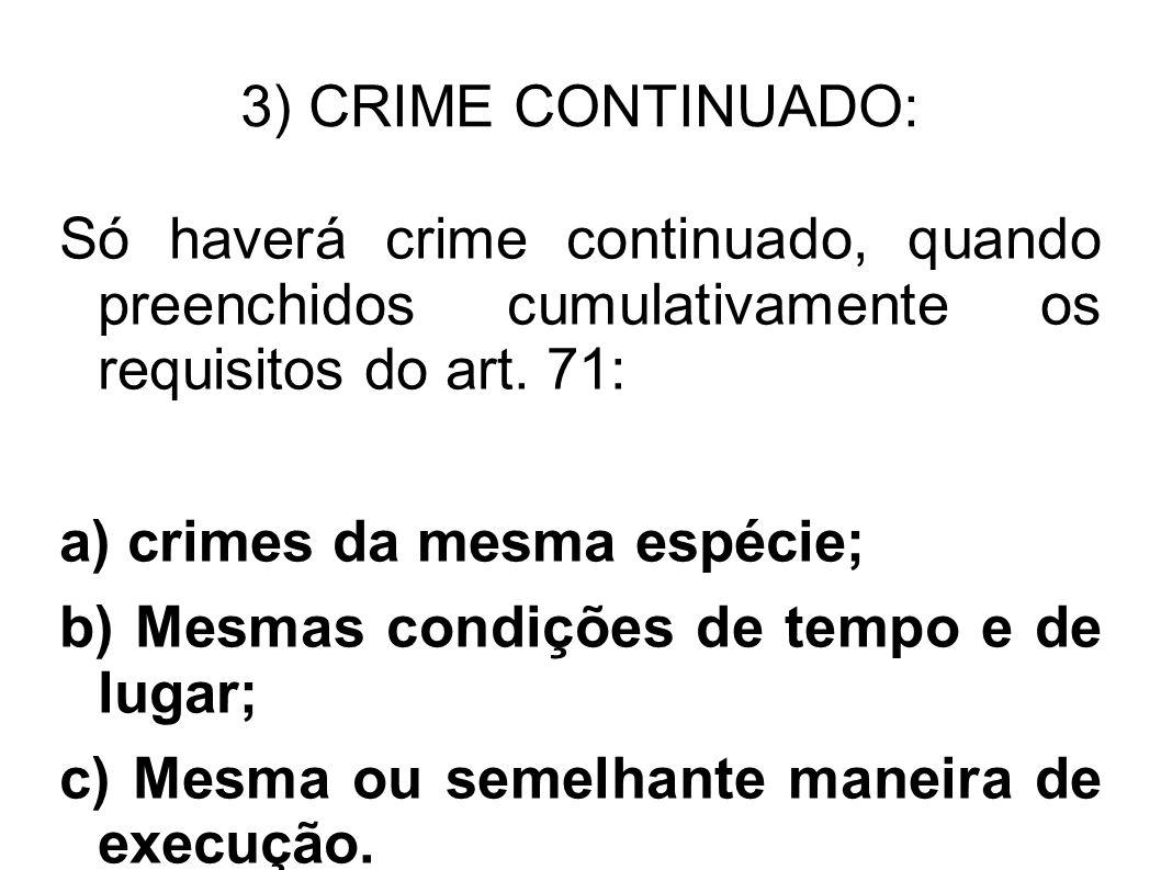 3) CRIME CONTINUADO: Só haverá crime continuado, quando preenchidos cumulativamente os requisitos do art. 71: a) crimes da mesma espécie; b) Mesmas co