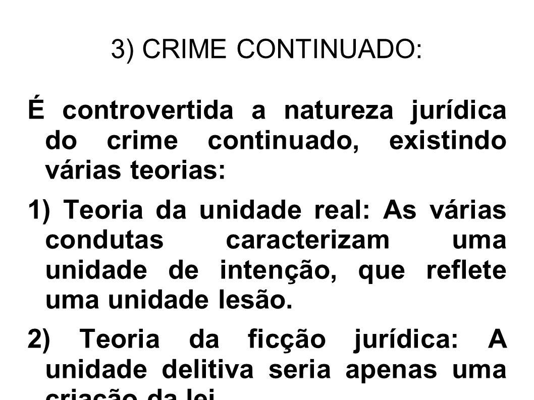 3) CRIME CONTINUADO: É controvertida a natureza jurídica do crime continuado, existindo várias teorias: 1) Teoria da unidade real: As várias condutas