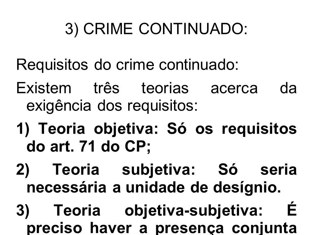 3) CRIME CONTINUADO: Requisitos do crime continuado: Existem três teorias acerca da exigência dos requisitos: 1) Teoria objetiva: Só os requisitos do