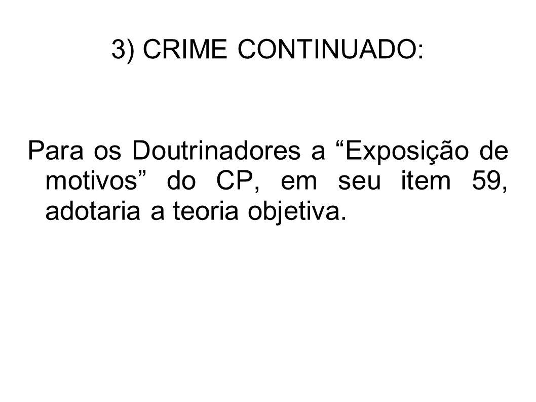 3) CRIME CONTINUADO: Para os Doutrinadores a Exposição de motivos do CP, em seu item 59, adotaria a teoria objetiva.
