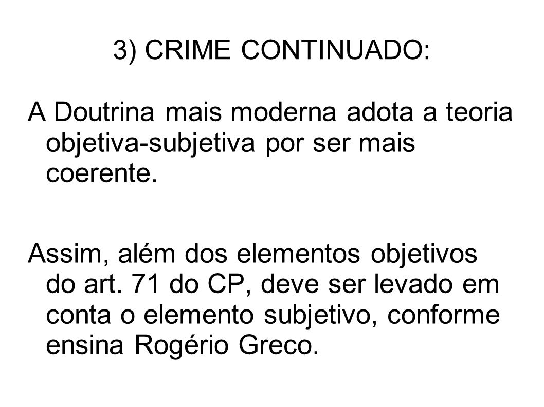 3) CRIME CONTINUADO: A Doutrina mais moderna adota a teoria objetiva-subjetiva por ser mais coerente. Assim, além dos elementos objetivos do art. 71 d