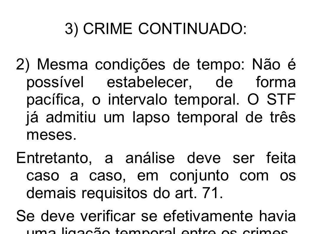 3) CRIME CONTINUADO: 2) Mesma condições de tempo: Não é possível estabelecer, de forma pacífica, o intervalo temporal. O STF já admitiu um lapso tempo