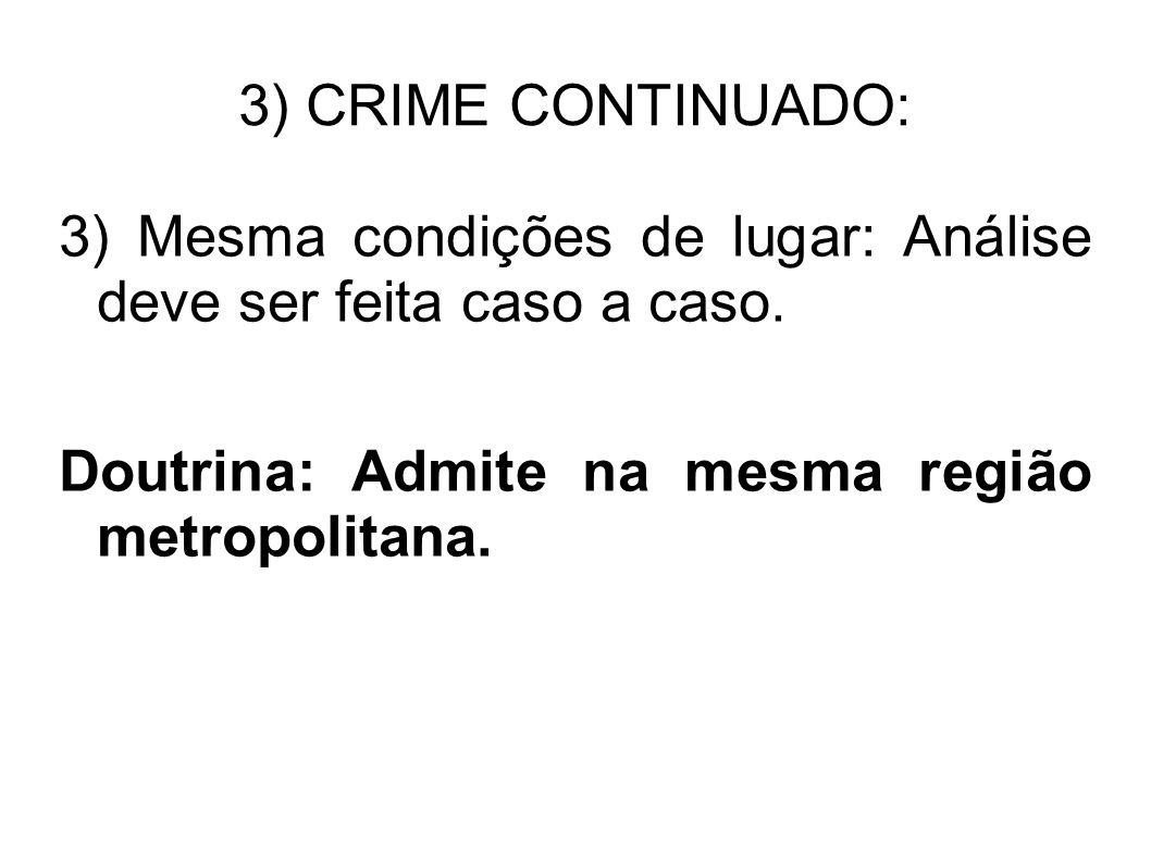 3) CRIME CONTINUADO: 3) Mesma condições de lugar: Análise deve ser feita caso a caso. Doutrina: Admite na mesma região metropolitana.
