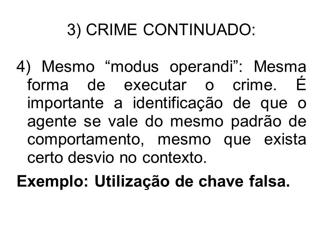 3) CRIME CONTINUADO: 4) Mesmo modus operandi: Mesma forma de executar o crime. É importante a identificação de que o agente se vale do mesmo padrão de