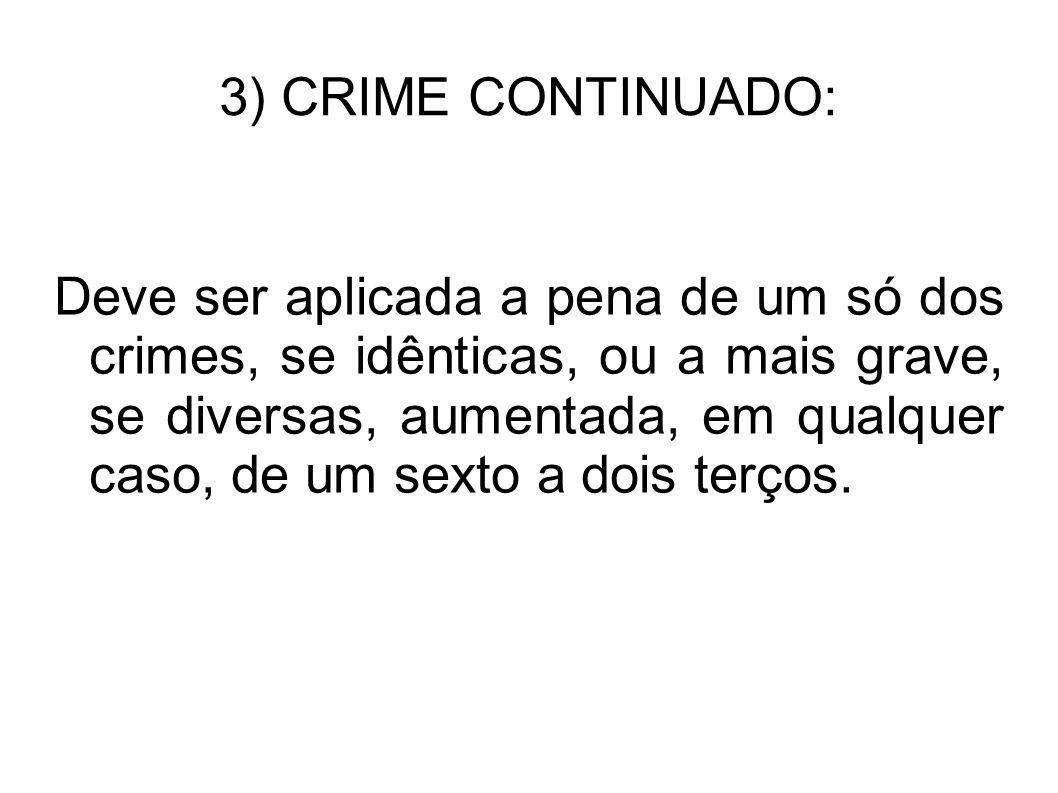 3) CRIME CONTINUADO: Deve ser aplicada a pena de um só dos crimes, se idênticas, ou a mais grave, se diversas, aumentada, em qualquer caso, de um sext