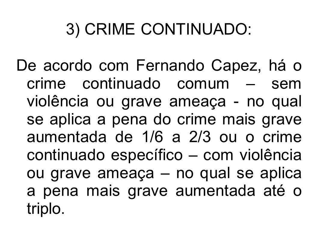 3) CRIME CONTINUADO: De acordo com Fernando Capez, há o crime continuado comum – sem violência ou grave ameaça - no qual se aplica a pena do crime mai