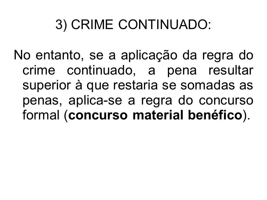 3) CRIME CONTINUADO: No entanto, se a aplicação da regra do crime continuado, a pena resultar superior à que restaria se somadas as penas, aplica-se a