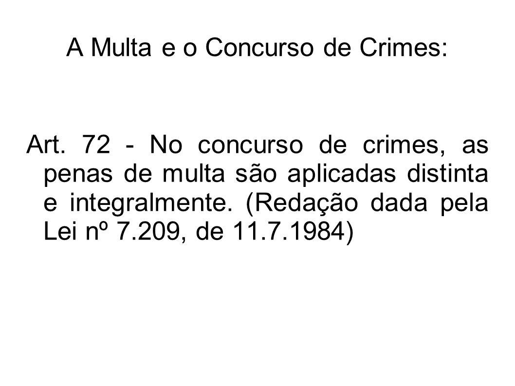 A Multa e o Concurso de Crimes: Art. 72 - No concurso de crimes, as penas de multa são aplicadas distinta e integralmente. (Redação dada pela Lei nº 7