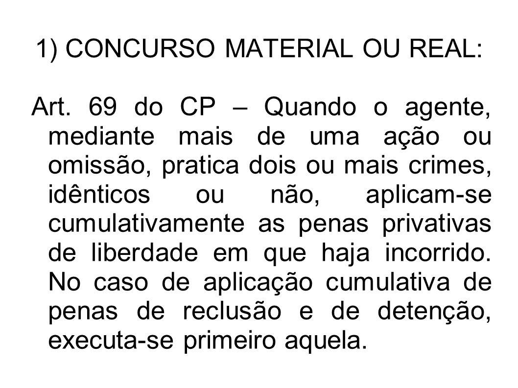 1) CONCURSO MATERIAL OU REAL: Art. 69 do CP – Quando o agente, mediante mais de uma ação ou omissão, pratica dois ou mais crimes, idênticos ou não, ap