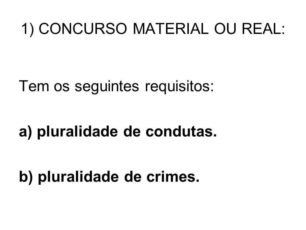 1) CONCURSO MATERIAL OU REAL: Tem os seguintes requisitos: a) pluralidade de condutas. b) pluralidade de crimes.
