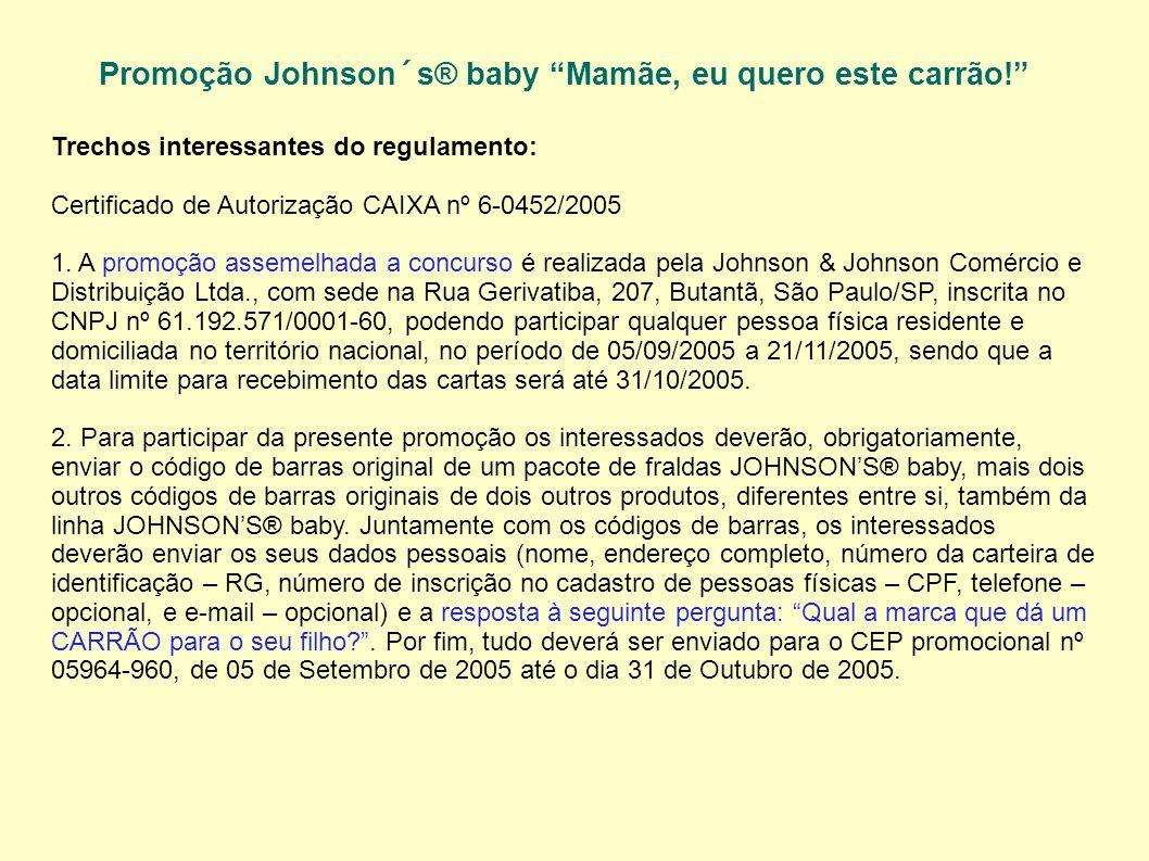 Promoção Johnson´s® baby Mamãe, eu quero este carrão! Trechos interessantes do regulamento: Certificado de Autorização CAIXA nº 6-0452/2005 1. A promo