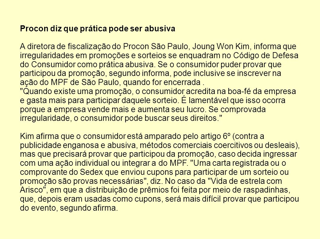 Procon diz que prática pode ser abusiva A diretora de fiscalização do Procon São Paulo, Joung Won Kim, informa que irregularidades em promoções e sort