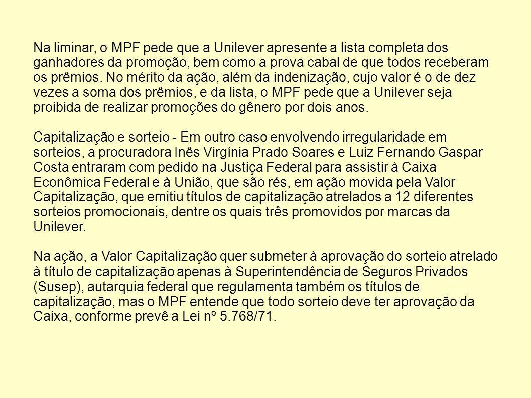 Na liminar, o MPF pede que a Unilever apresente a lista completa dos ganhadores da promoção, bem como a prova cabal de que todos receberam os prêmios.