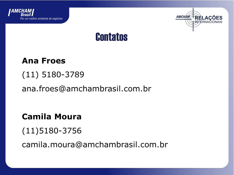 Contatos Ana Froes (11) 5180-3789 ana.froes@amchambrasil.com.br Camila Moura (11)5180-3756 camila.moura@amchambrasil.com.br