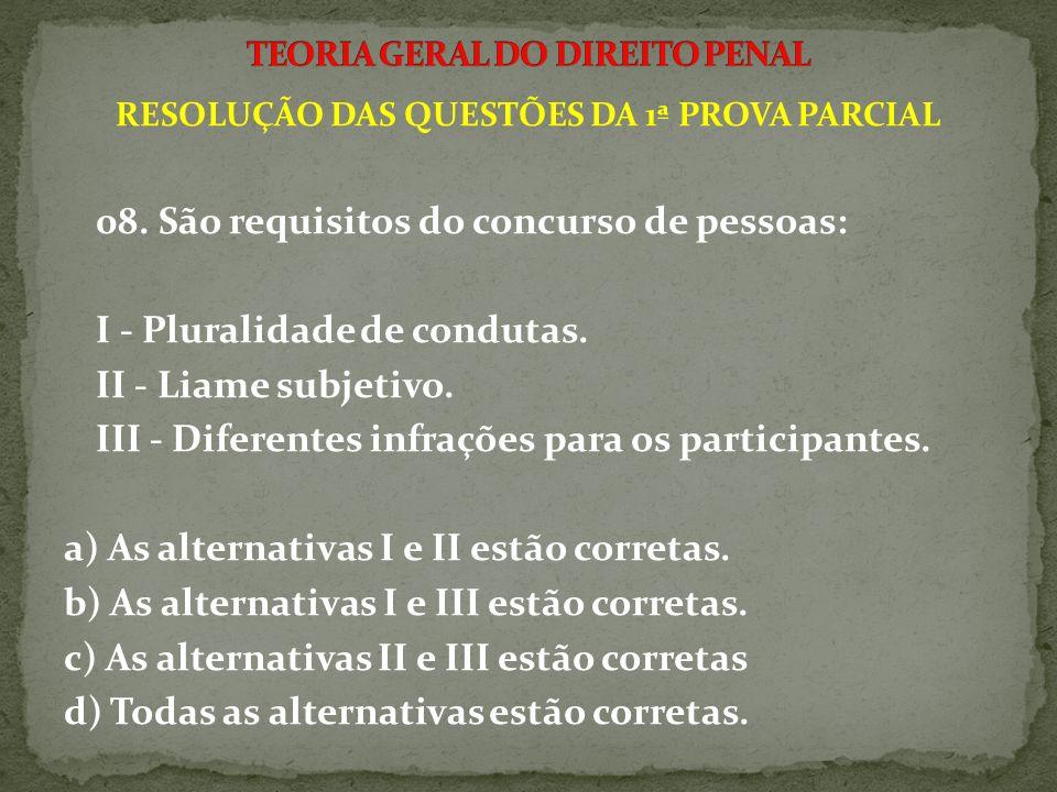 RESOLUÇÃO DAS QUESTÕES DA 1ª PROVA PARCIAL 08. São requisitos do concurso de pessoas: I - Pluralidade de condutas. II - Liame subjetivo. III - Diferen