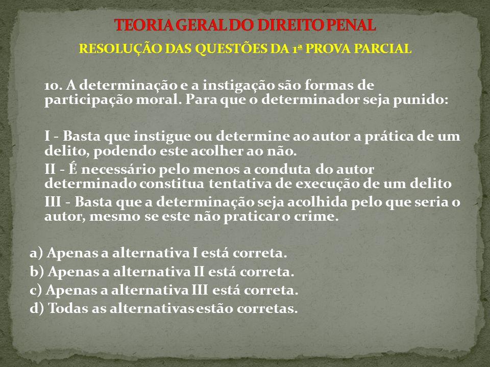 RESOLUÇÃO DAS QUESTÕES DA 1ª PROVA PARCIAL 10. A determinação e a instigação são formas de participação moral. Para que o determinador seja punido: I
