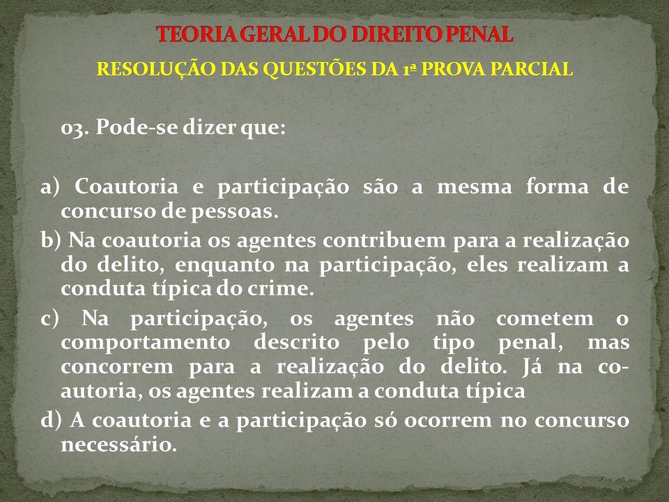 RESOLUÇÃO DAS QUESTÕES DA 1ª PROVA PARCIAL 03. Pode-se dizer que: a) Coautoria e participação são a mesma forma de concurso de pessoas. b) Na coautori