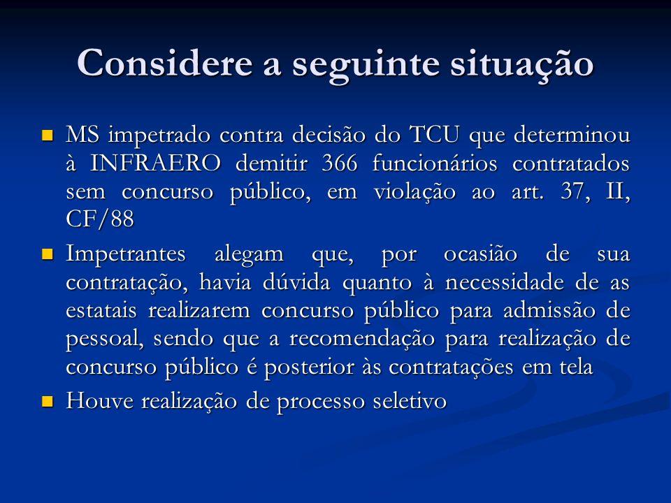 Considere a seguinte situação MS impetrado contra decisão do TCU que determinou à INFRAERO demitir 366 funcionários contratados sem concurso público, em violação ao art.