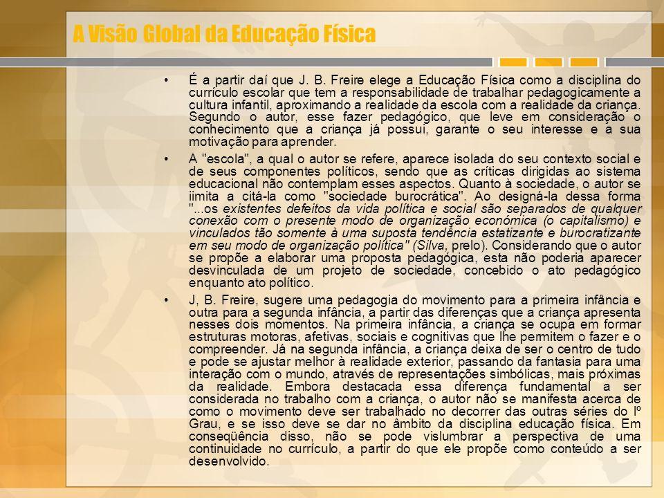 A Visão Global da Educação Física É a partir daí que J. B. Freire elege a Educação Física como a disciplina do currículo escolar que tem a responsabil