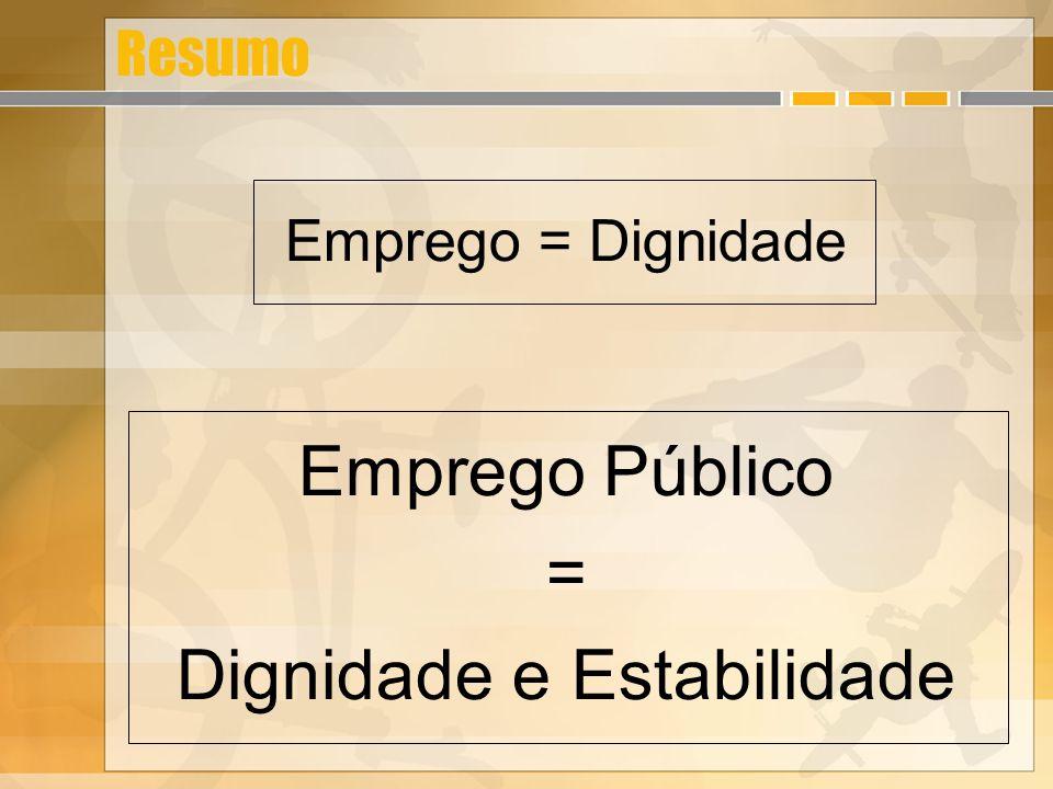 Resumo Emprego = Dignidade Emprego Público = Dignidade e Estabilidade