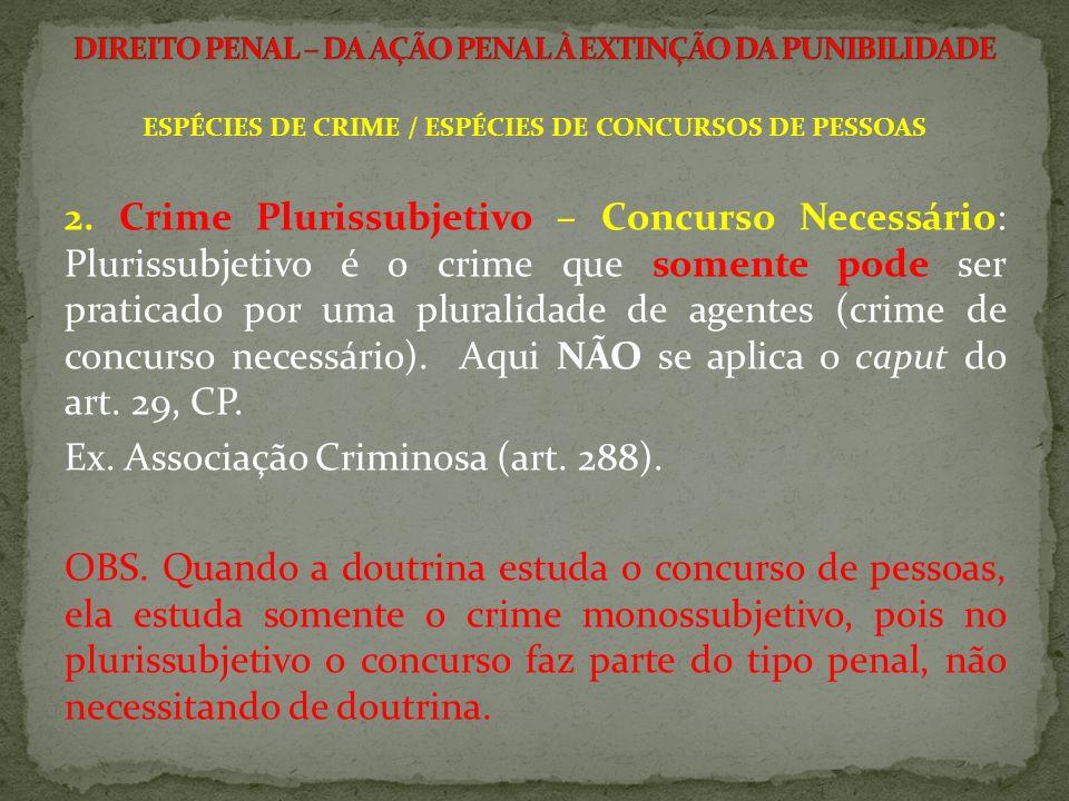 ESPÉCIES DE CRIME / ESPÉCIES DE CONCURSOS DE PESSOAS 2. Crime Plurissubjetivo – Concurso Necessário: Plurissubjetivo é o crime que somente pode ser pr