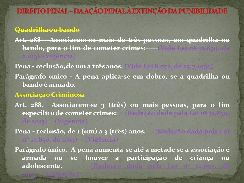 Quadrilha ou bando Art. 288 - Associarem-se mais de três pessoas, em quadrilha ou bando, para o fim de cometer crimes: (Vide Lei nº 12.850, de 2.013)