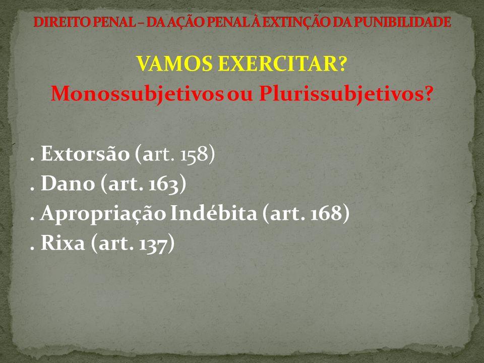 VAMOS EXERCITAR? Monossubjetivos ou Plurissubjetivos?. Extorsão (art. 158). Dano (art. 163). Apropriação Indébita (art. 168). Rixa (art. 137)