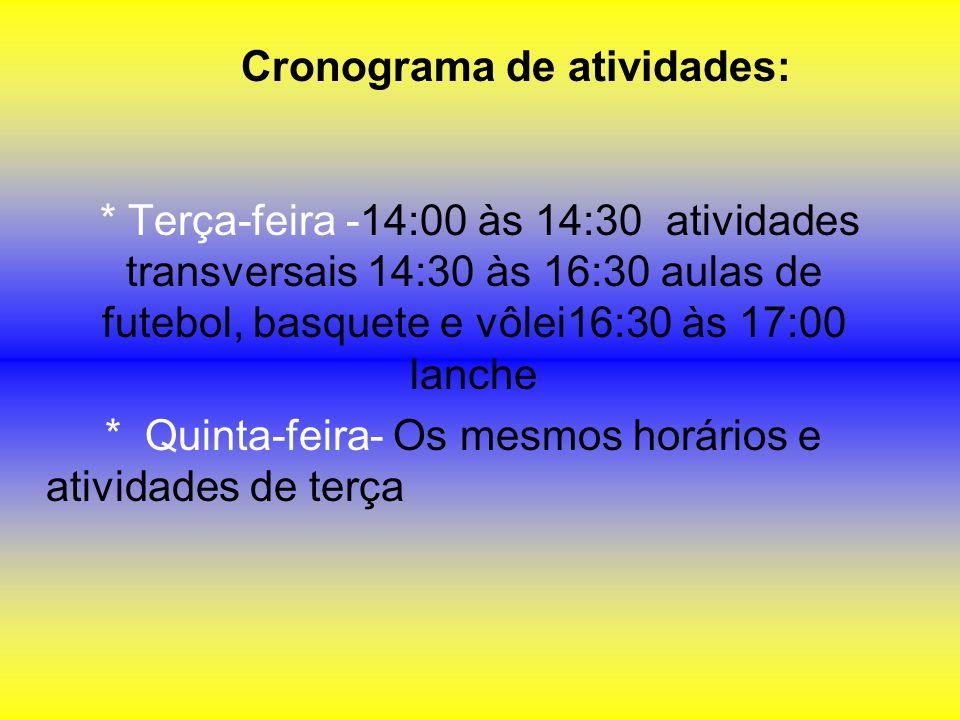 Cronograma de atividades: * Terça-feira -14:00 às 14:30 atividades transversais 14:30 às 16:30 aulas de futebol, basquete e vôlei16:30 às 17:00 lanche