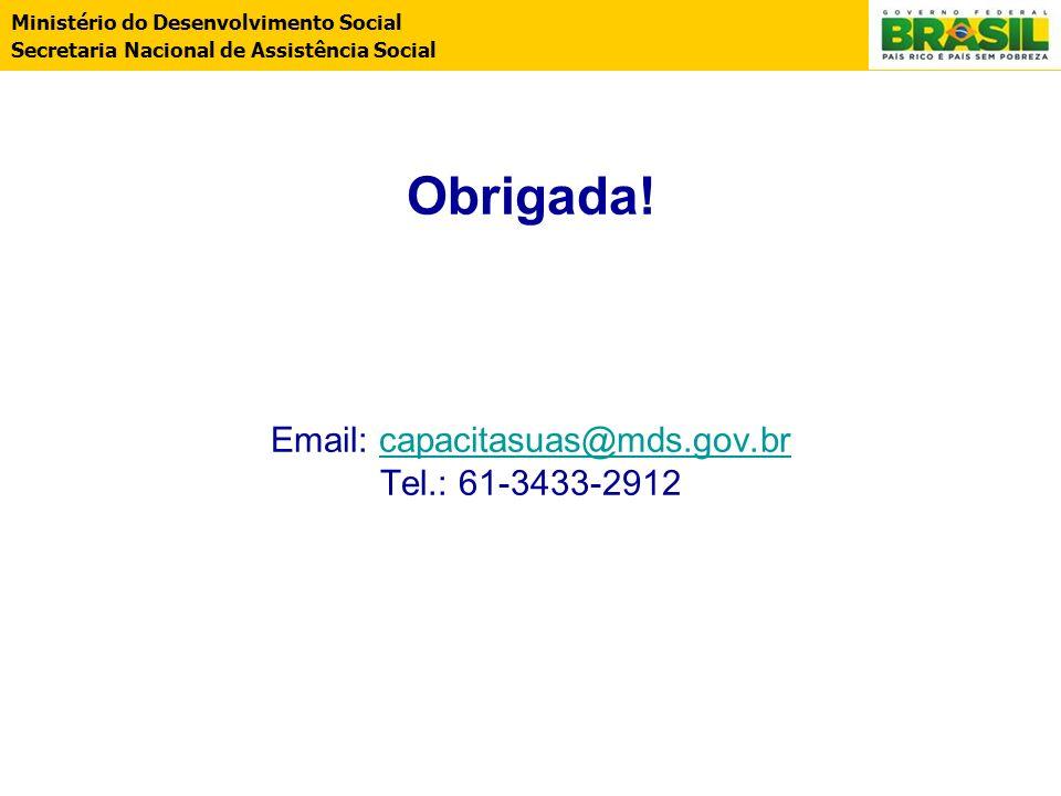 Ministério do Desenvolvimento Social Secretaria Nacional de Assistência Social Obrigada! Email: capacitasuas@mds.gov.br Tel.: 61-3433-2912capacitasuas