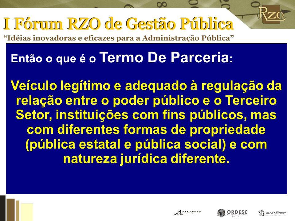 Então o que é o Termo De Parceria : Veículo legítimo e adequado à regulação da relação entre o poder público e o Terceiro Setor, instituições com fins públicos, mas com diferentes formas de propriedade (pública estatal e pública social) e com natureza jurídica diferente.