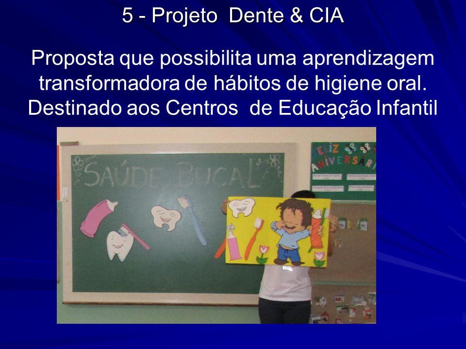 5 - Projeto Dente & CIA Proposta que possibilita uma aprendizagem transformadora de hábitos de higiene oral. Destinado aos Centros de Educação Infanti