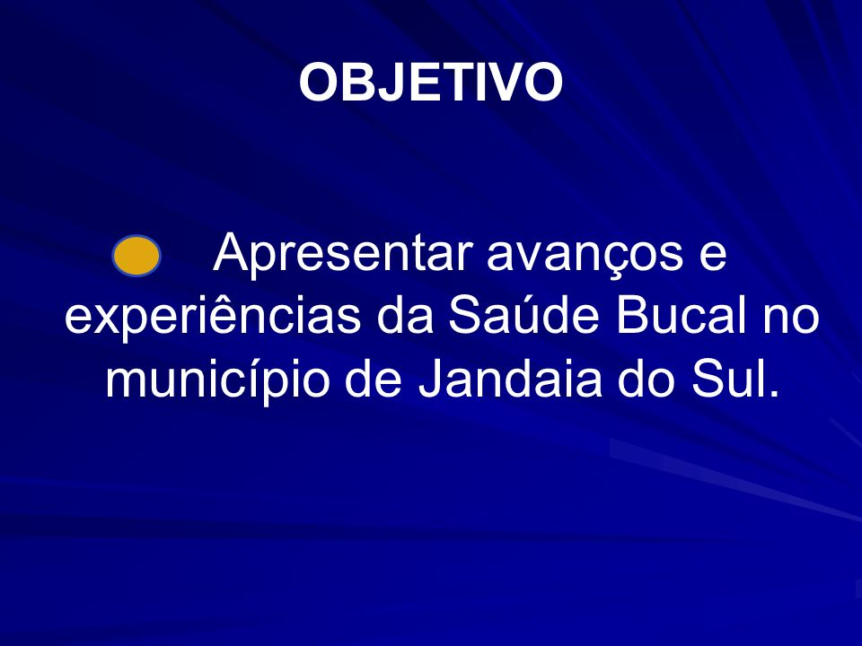 OBJETIVO Apresentar avanços e experiências da Saúde Bucal no município de Jandaia do Sul.