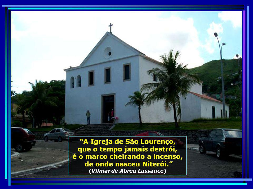 A Igreja de São Lourenço, que o tempo jamais destrói, é o marco cheirando a incenso, de onde nasceu Niterói.