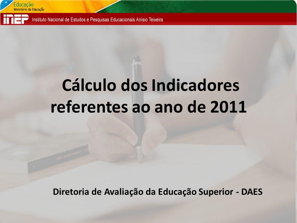 Cálculo dos Indicadores referentes ao ano de 2011 Diretoria de Avaliação da Educação Superior - DAES
