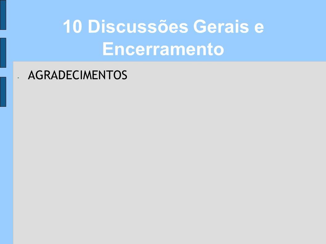 - AGRADECIMENTOS 10 Discussões Gerais e Encerramento