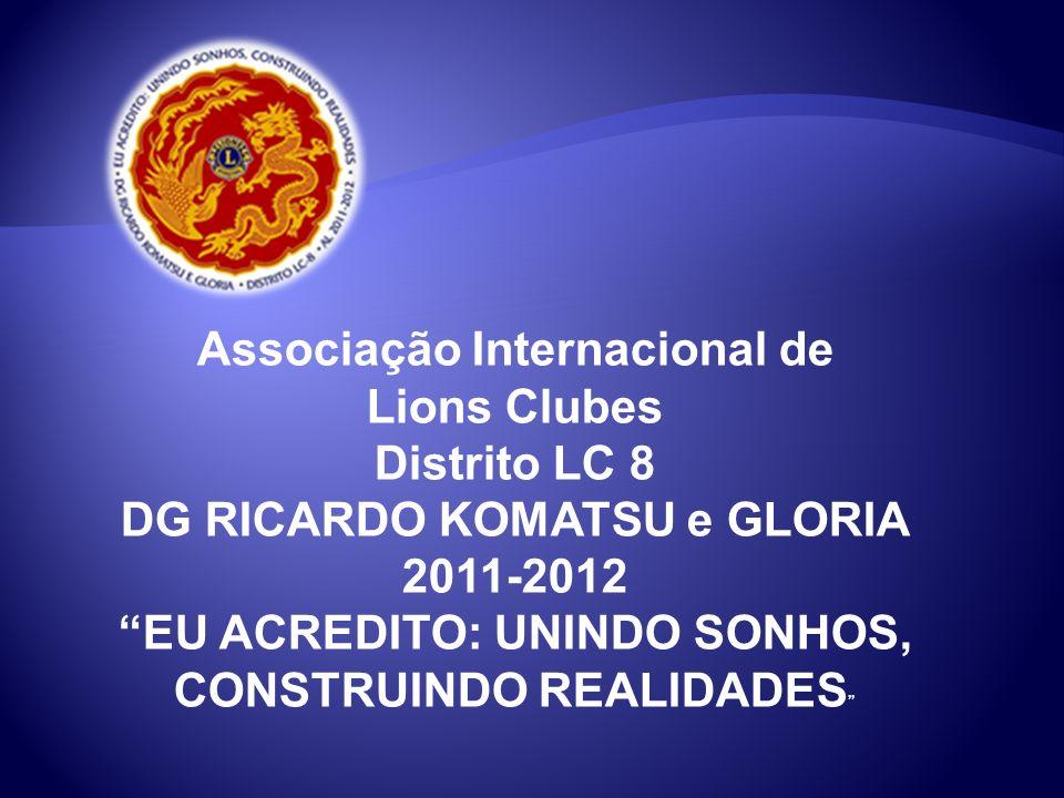 Associação Internacional de Lions Clubes Distrito LC 8 DG RICARDO KOMATSU e GLORIA 2011-2012 EU ACREDITO: UNINDO SONHOS, CONSTRUINDO REALIDADES