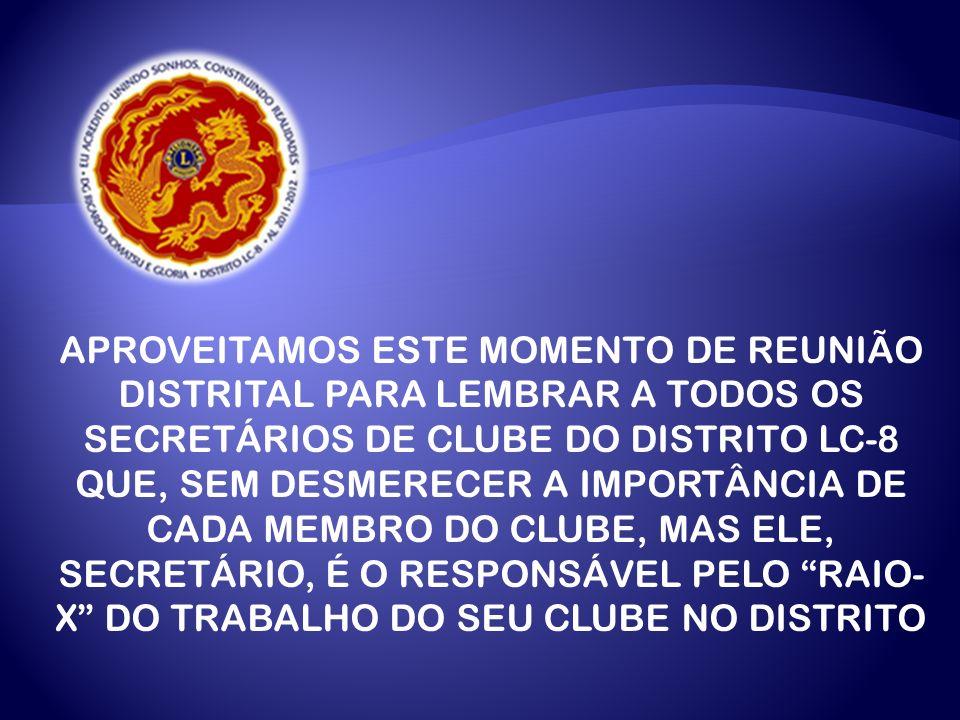 APROVEITAMOS ESTE MOMENTO DE REUNIÃO DISTRITAL PARA LEMBRAR A TODOS OS SECRETÁRIOS DE CLUBE DO DISTRITO LC-8 QUE, SEM DESMERECER A IMPORTÂNCIA DE CADA MEMBRO DO CLUBE, MAS ELE, SECRETÁRIO, É O RESPONSÁVEL PELO RAIO- X DO TRABALHO DO SEU CLUBE NO DISTRITO