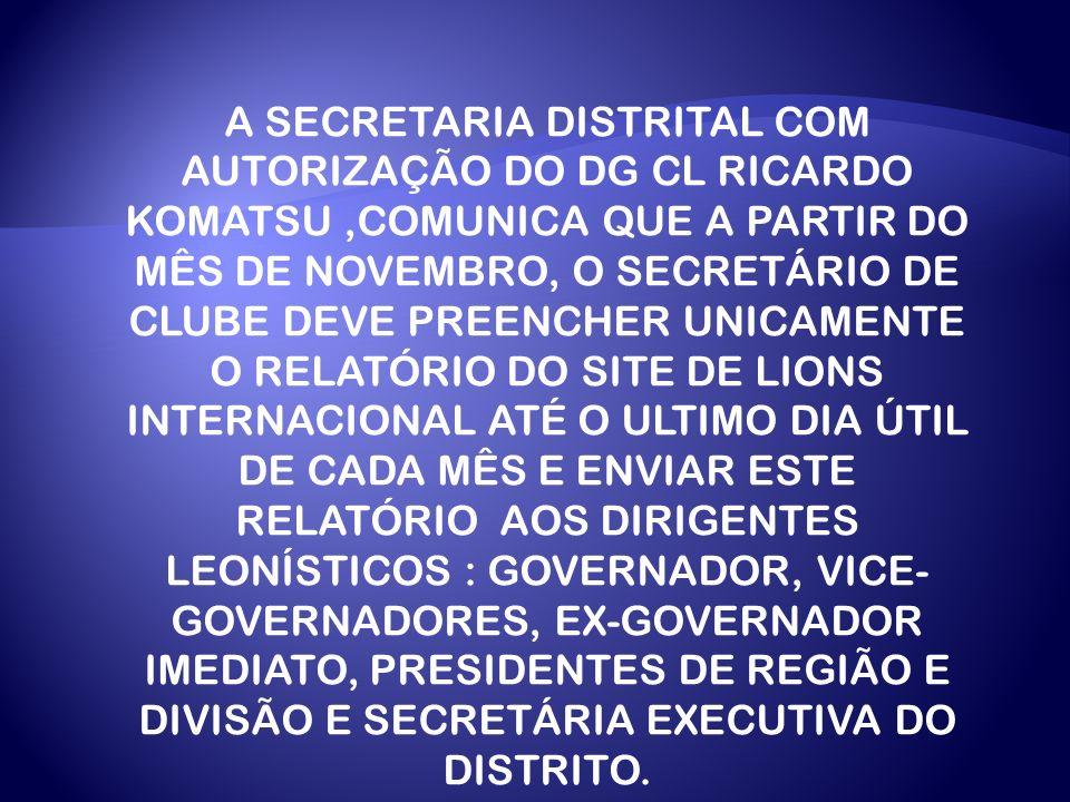 A SECRETARIA DISTRITAL COM AUTORIZAÇÃO DO DG CL RICARDO KOMATSU,COMUNICA QUE A PARTIR DO MÊS DE NOVEMBRO, O SECRETÁRIO DE CLUBE DEVE PREENCHER UNICAMENTE O RELATÓRIO DO SITE DE LIONS INTERNACIONAL ATÉ O ULTIMO DIA ÚTIL DE CADA MÊS E ENVIAR ESTE RELATÓRIO AOS DIRIGENTES LEONÍSTICOS : GOVERNADOR, VICE- GOVERNADORES, EX-GOVERNADOR IMEDIATO, PRESIDENTES DE REGIÃO E DIVISÃO E SECRETÁRIA EXECUTIVA DO DISTRITO.