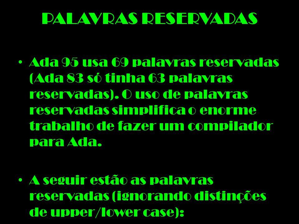 PALAVRAS RESERVADAS Ada 95 usa 69 palavras reservadas (Ada 83 só tinha 63 palavras reservadas). O uso de palavras reservadas simplifica o enorme traba
