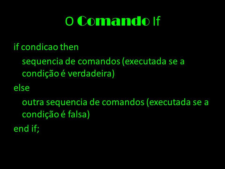O Comando If if condicao then sequencia de comandos (executada se a condição é verdadeira) else outra sequencia de comandos (executada se a condição é