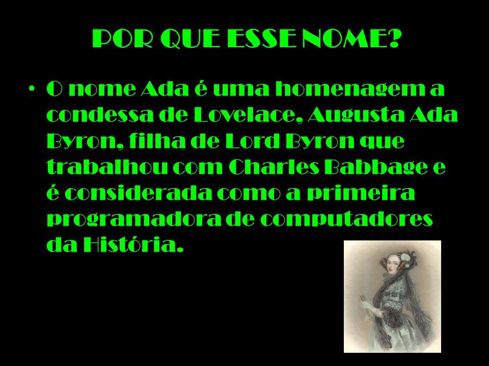POR QUE ESSE NOME? O nome Ada é uma homenagem a condessa de Lovelace, Augusta Ada Byron, filha de Lord Byron que trabalhou com Charles Babbage e é con