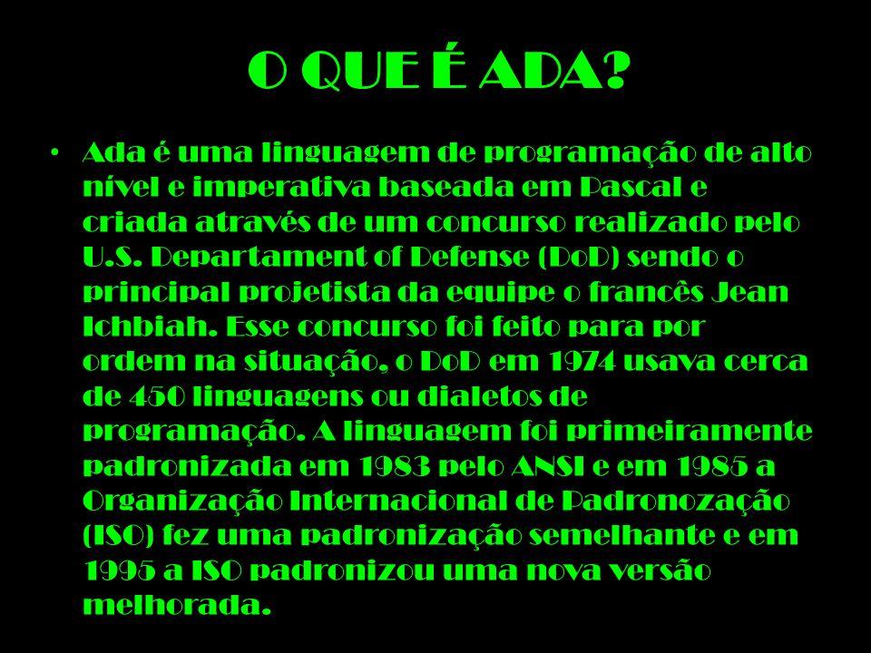 O QUE É ADA? Ada é uma linguagem de programação de alto nível e imperativa baseada em Pascal e criada através de um concurso realizado pelo U.S. Depar