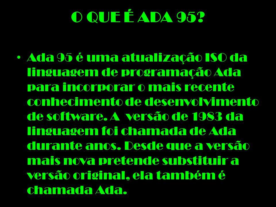 O QUE É ADA 95? Ada 95 é uma atualização ISO da linguagem de programação Ada para incorporar o mais recente conhecimento de desenvolvimento de softwar