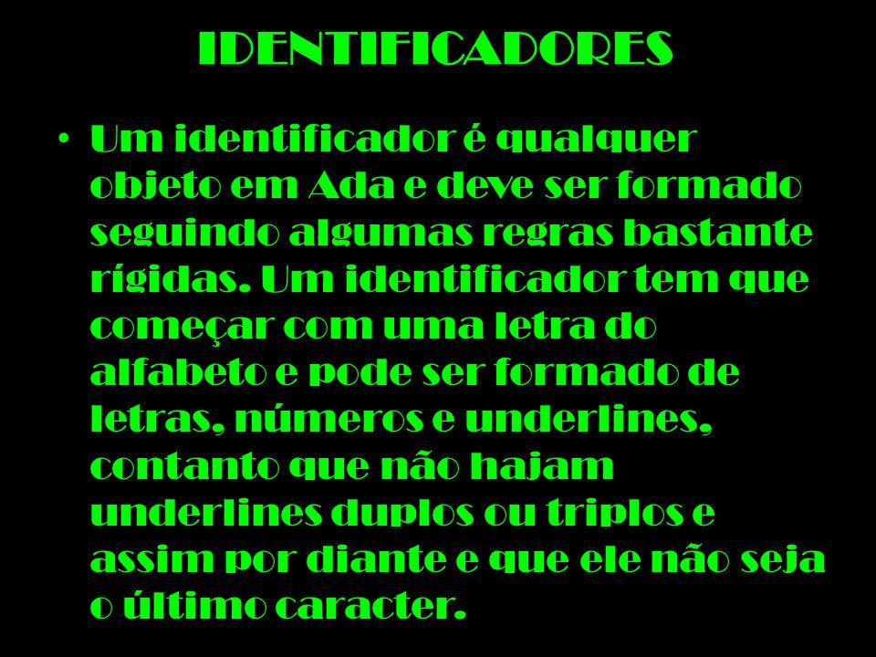 IDENTIFICADORES Um identificador é qualquer objeto em Ada e deve ser formado seguindo algumas regras bastante rígidas. Um identificador tem que começa