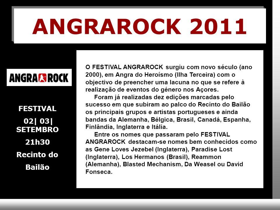 ANGRAROCK 2011 O FESTIVAL ANGRAROCK surgiu com novo século (ano 2000), em Angra do Heroísmo (Ilha Terceira) com o objectivo de preencher uma lacuna no que se refere à realização de eventos do género nos Açores.