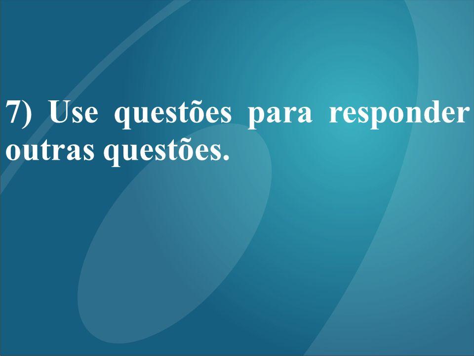 7) Use questões para responder outras questões.