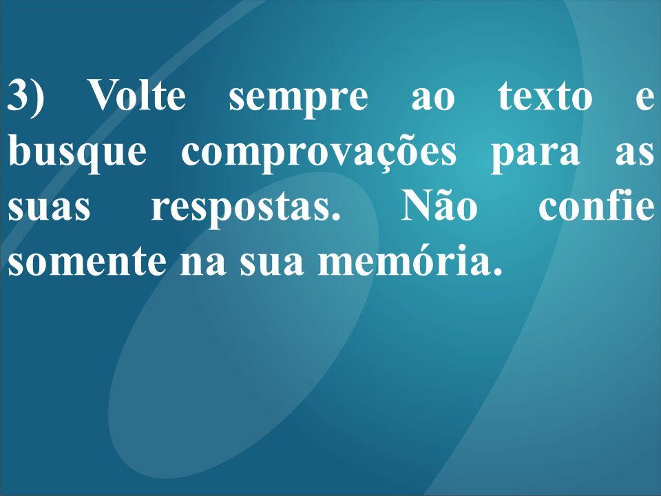 3) Volte sempre ao texto e busque comprovações para as suas respostas. Não confie somente na sua memória.